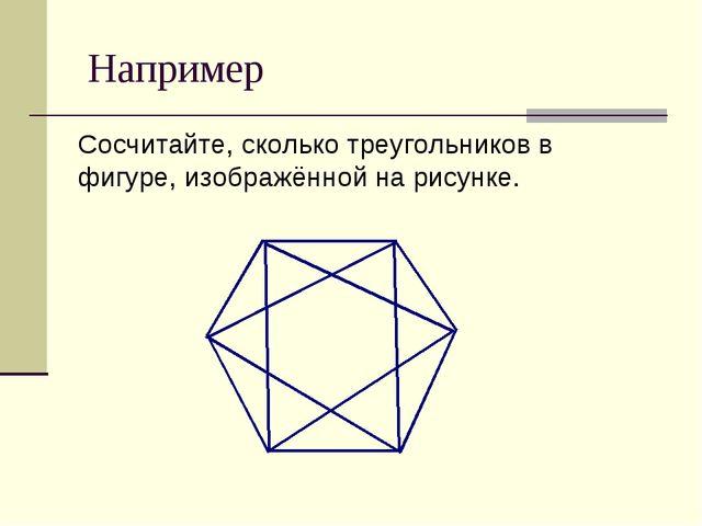 Например Сосчитайте, сколько треугольников в фигуре, изображённой на рисунке.