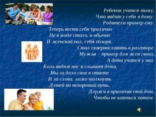 Ребенок учится тому, Что видит у себя в дому: Родители пример ему. Теперь ве