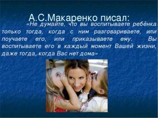 А.С.Макаренко писал: «Не думайте, что вы воспитываете ребёнка только тогда, к