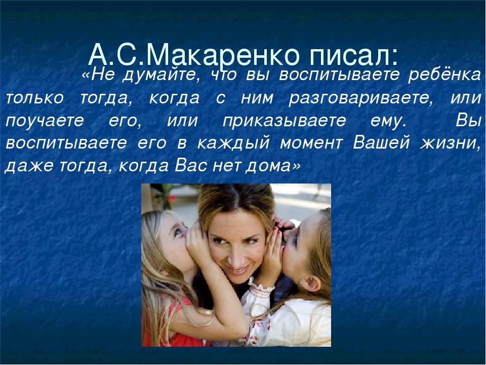А.С.Макаренко писал: «Не думайте, что вы воспитываете ребёнка только тогда, к...