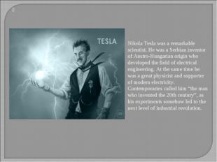Nikola Tesla was a remarkable scientist. He was a Serbian inventor of Austr