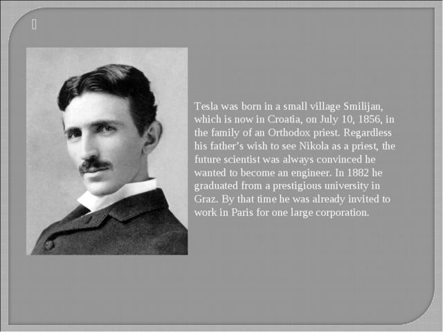 Tesla was born in a small village Smilijan, which is now in Croatia, on July...