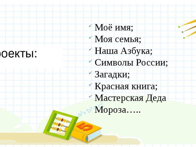 Проекты: Моё имя; Моя семья; Наша Азбука; Символы России; Загадки; Красная кн...