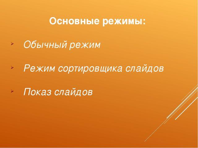 Основные режимы: Обычный режим Режим сортировщика слайдов Показ слайдов