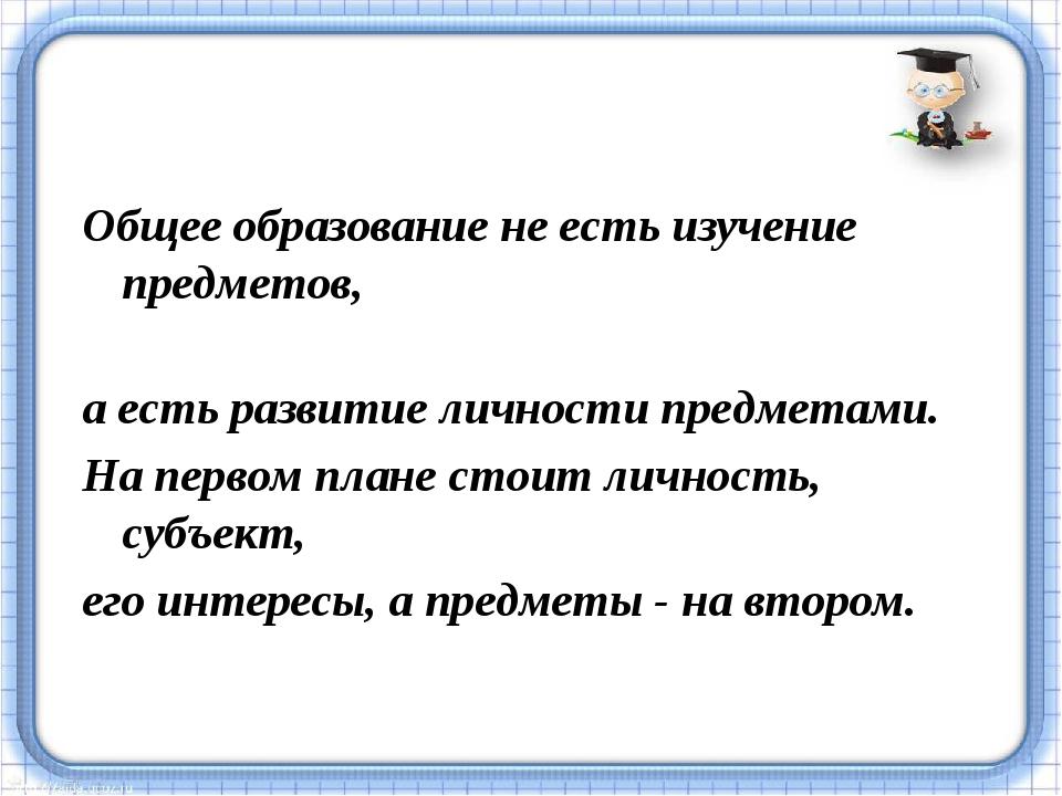 Общее образование не есть изучение предметов, а есть развитие личности предме...