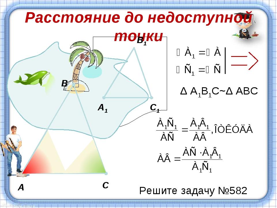 Расстояние до недоступной точки А С В А1 C1 B1 Δ А1В1С~Δ АВС Решите задачу №582