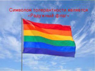 Символом толерантности является «Радужный флаг»