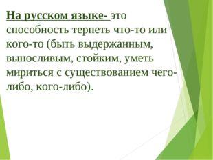 На русском языке- это способность терпеть что-то или кого-то (быть выдержанны