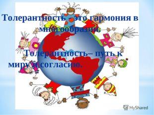 Толерантность - это гармония в многообразии.  Толерантность– путь к миру и
