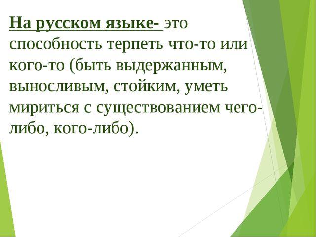 На русском языке- это способность терпеть что-то или кого-то (быть выдержанны...