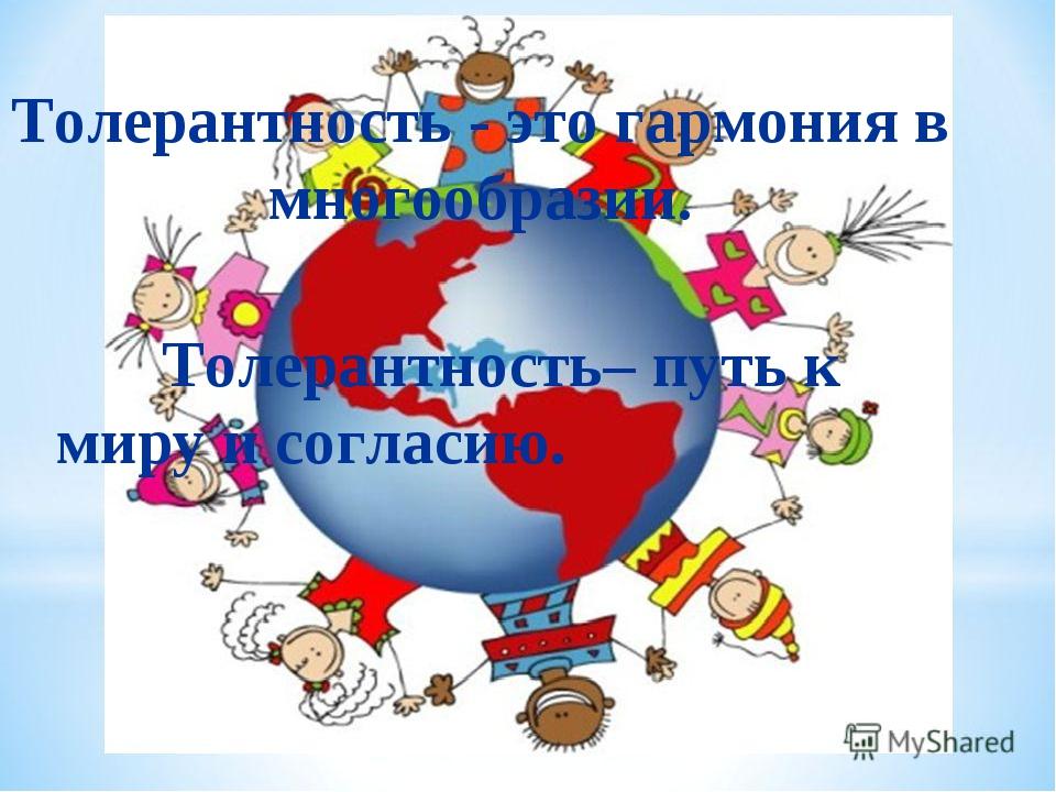 Толерантность - это гармония в многообразии.  Толерантность– путь к миру и...
