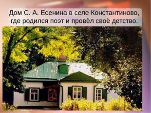 Дом С. А. Есенина в селе Константиново, где родился поэт и провёл своё детство.