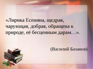 «Лирика Есенина, щедрая, чарующая, добрая, обращена к природе, её бесценным