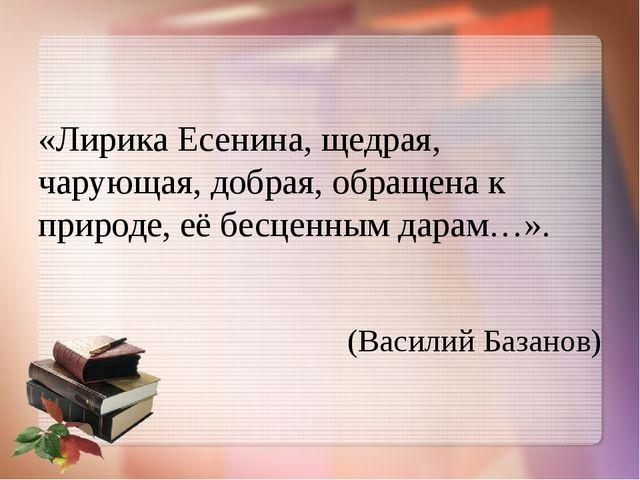 «Лирика Есенина, щедрая, чарующая, добрая, обращена к природе, её бесценным...