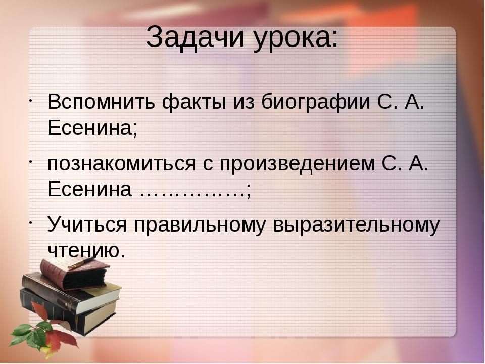 Задачи урока: Вспомнить факты из биографии С. А. Есенина; познакомиться с про...