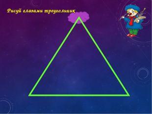 Рисуй глазами треугольник