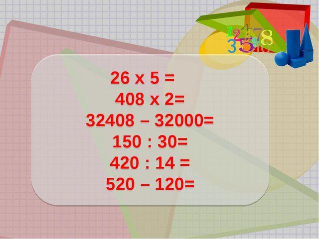 26 х 5 = 408 х 2= 32408 – 32000= 150 : 30= 420 : 14 = 520 – 120=