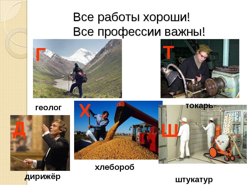 Все работы хороши! Все профессии важны! геолог хлебороб токарь дирижёр штука...