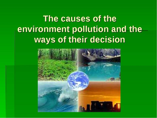 The causes of the environment pollution and the ways of their decision
