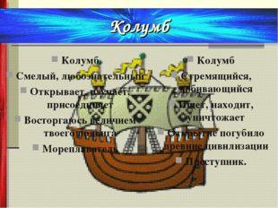 Колумб Смелый, любознательный Открывает, изучает, присоединяет Восторгаюсь ве