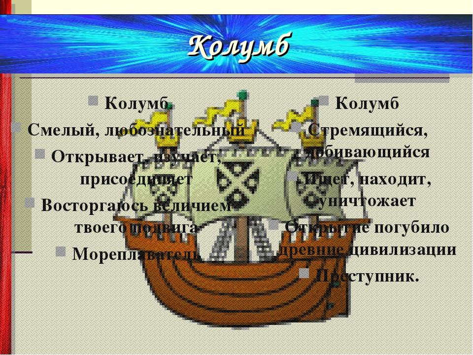 Колумб Смелый, любознательный Открывает, изучает, присоединяет Восторгаюсь ве...