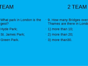 1 TEAM 2 TEAM 9. What park in London is the largest? 1) Hyde Park; 2) St. Jam