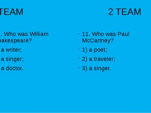 1 TEAM 2 TEAM 11. Who was William Shakespeare? 1) a writer; 2) a singer; 3) a