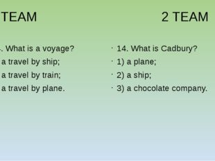 1 TEAM 2 TEAM 14. What is a voyage? 1) a travel by ship; 2) a travel by trai