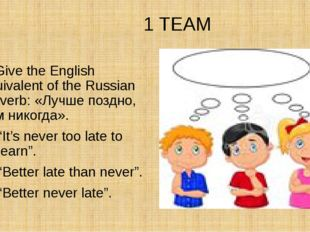 1 TEAM 2. Give the English equivalent of the Russian proverb: «Лучше поздно,