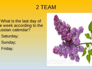 2 TEAM 2. What is the last day of the week according to the Russian calendar?
