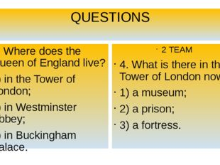 QUESTIONS 4. Where does the Queen of England live? 1) in the Tower of London;