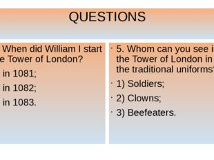 QUESTIONS 5. When did William I start the Tower of London? 1) in 1081; 2) in