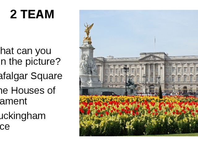 2 TEAM 7. What can you see in the picture? 1)Trafalgar Square 2) The Houses o...
