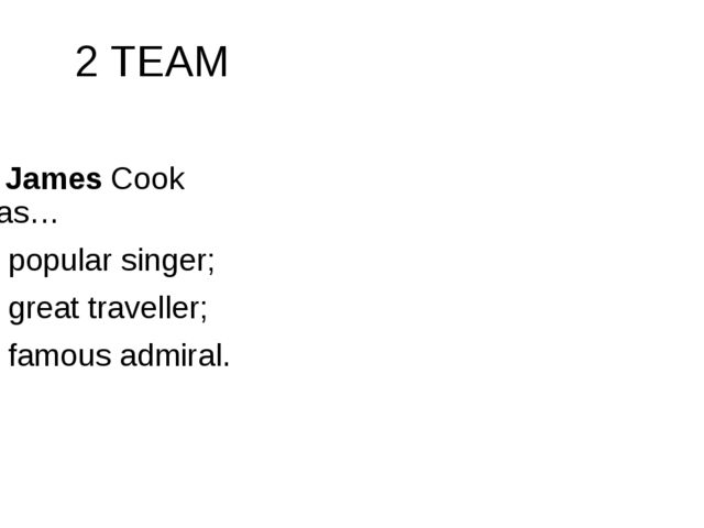 2 TEAM 7. James Cook was… a popular singer; a great traveller; a famous admi...