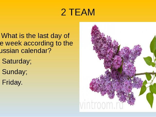 2 TEAM 2. What is the last day of the week according to the Russian calendar?...