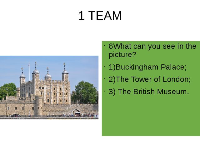 1 TEAM 6What can you see in the picture? 1)Buckingham Palace; 2)The Tower of...