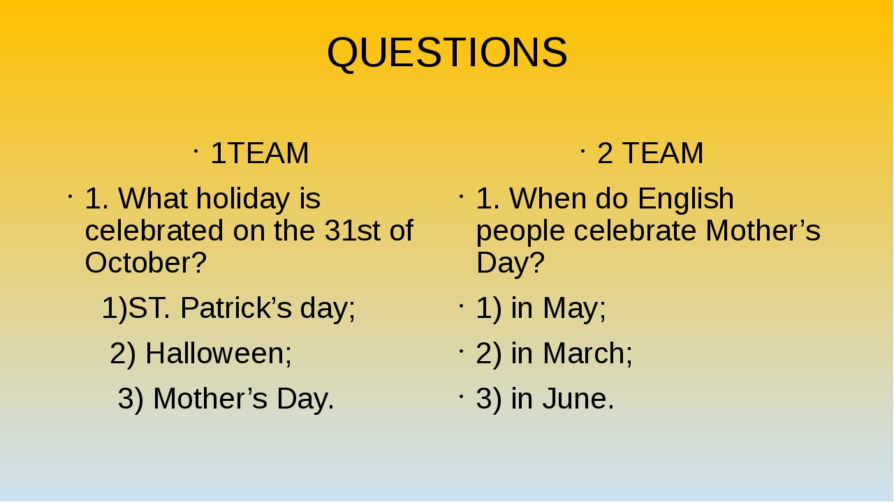 QUESTIONS 1TEAM 1. What holiday is celebrated on the 31st of October? 1)ST. P...