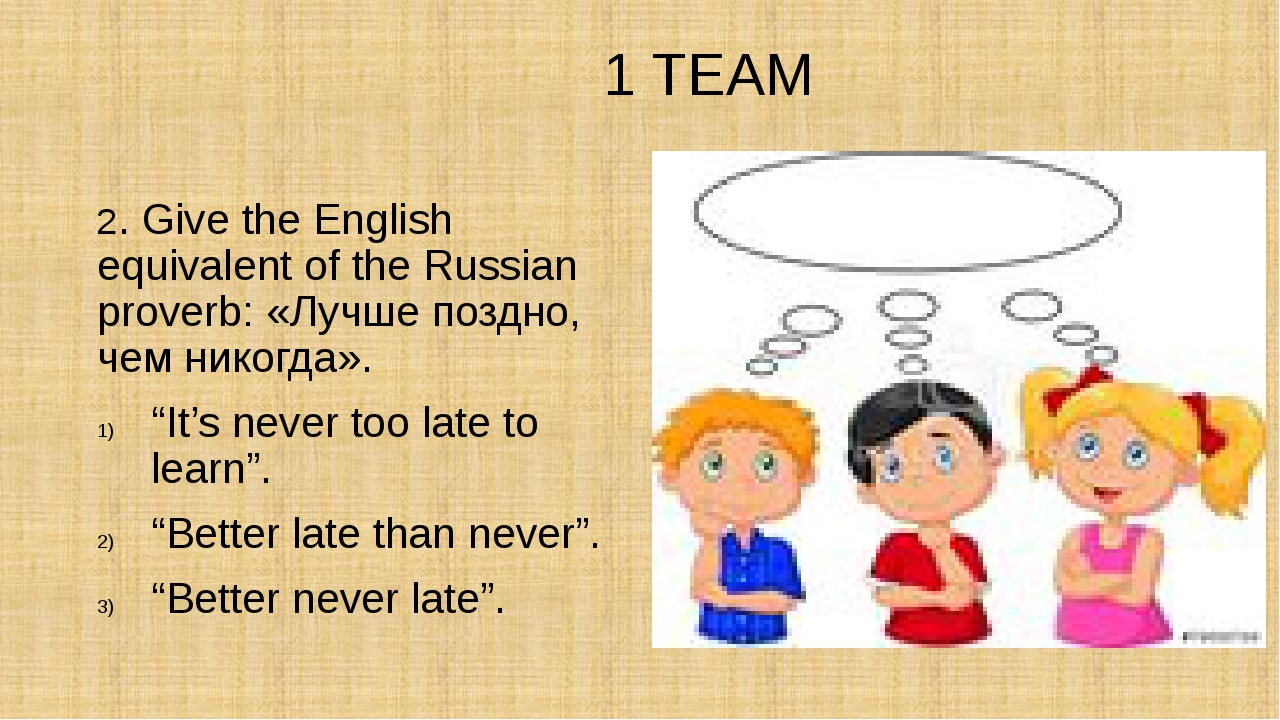 1 TEAM 2. Give the English equivalent of the Russian proverb: «Лучше поздно,...