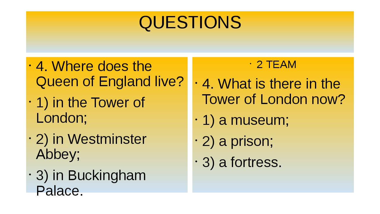 QUESTIONS 4. Where does the Queen of England live? 1) in the Tower of London;...