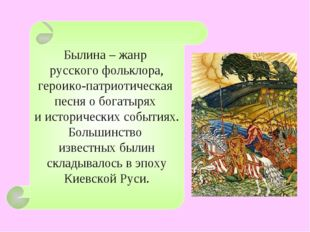 Былина – жанр русского фольклора, героико-патриотическая песня о богатырях и