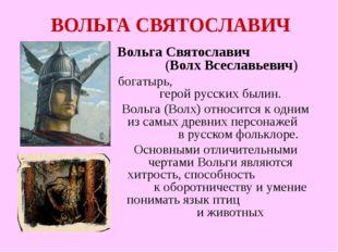 ВОЛЬГА СВЯТОСЛАВИЧ Вольга Святославич (Волх Всеславьевич) богатырь, герой рус
