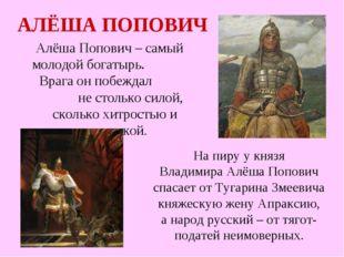 АЛЁША ПОПОВИЧ Алёша Попович – самый молодой богатырь. Врага он побеждал не ст