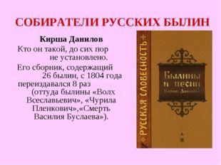 СОБИРАТЕЛИ РУССКИХ БЫЛИН Кирша Данилов Кто он такой, до сих пор не установлен