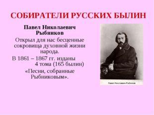 СОБИРАТЕЛИ РУССКИХ БЫЛИН Павел Николаевич Рыбников Открыл для нас бесценные с