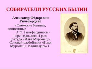СОБИРАТЕЛИ РУССКИХ БЫЛИН Александр Фёдорович Гильфердинг «Онежские былины, за