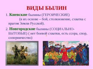 ВИДЫ БЫЛИН 1. Киевские былины (ГЕРОИЧЕСКИЕ) (в их основе – бой, столкновение,