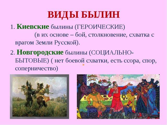 ВИДЫ БЫЛИН 1. Киевские былины (ГЕРОИЧЕСКИЕ) (в их основе – бой, столкновение,...