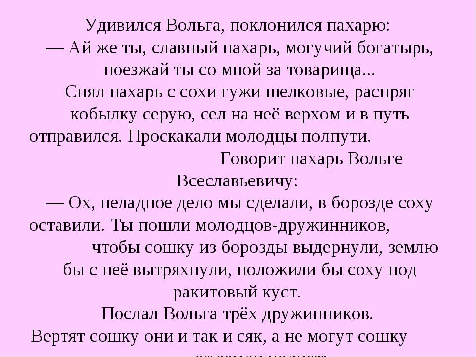 Удивился Вольга, поклонился пахарю: — Ай же ты, славный пахарь, могучий богат...