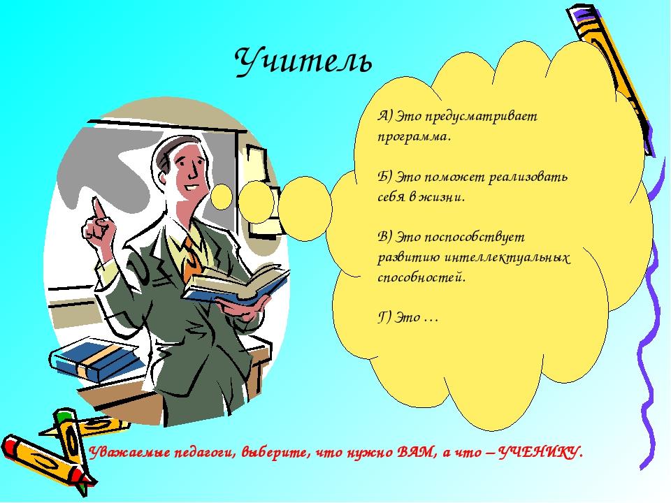 Учитель А) Это предусматривает программа. Б) Это поможет реализовать себя в ж...