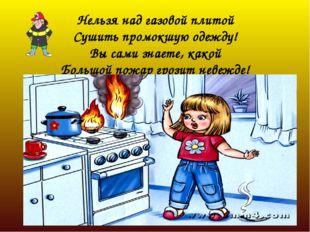 Нельзя над газовой плитой Сушить промокшую одежду! Вы сами знаете, какой Боль